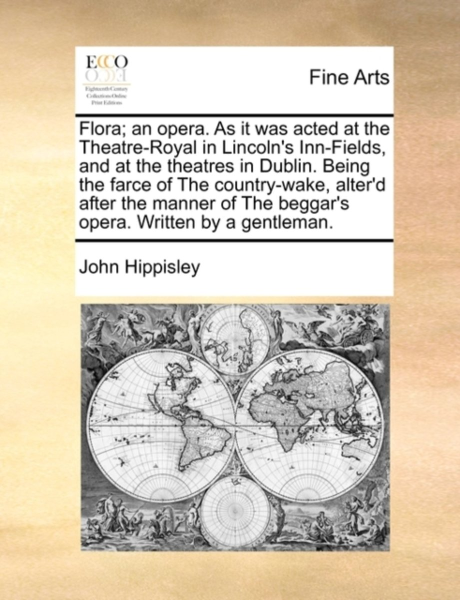 Flora; An Opera. as It Was Acted at the Theatre-Royal in Lincoln's Inn-Fields, and at the Theatres in Dublin. Being the Farce of the Country-Wake, Alter'd After the Manner of the Beggar's Ope