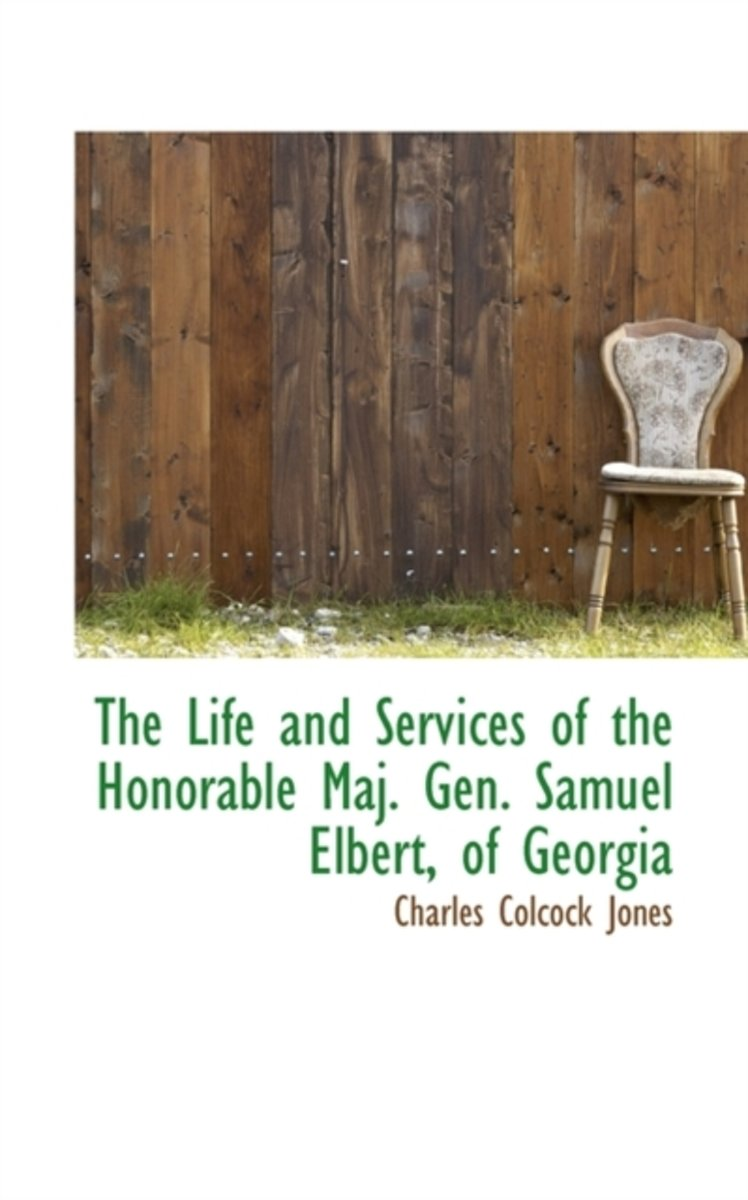 The Life and Services of the Honorable Maj. Gen. Samuel Elbert, of Georgia