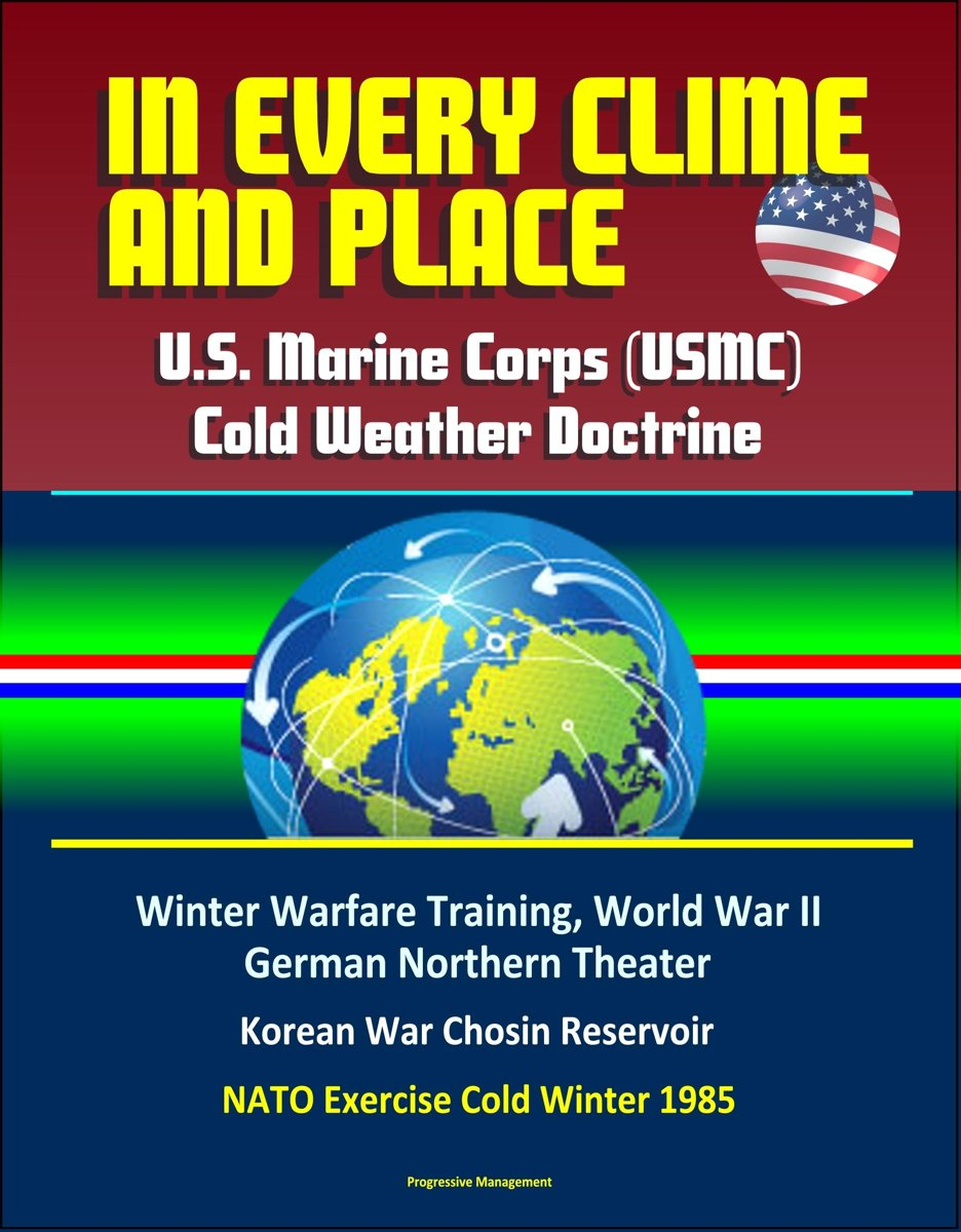 In Every Clime and Place: U.S. Marine Corps (USMC) Cold Weather Doctrine - Winter Warfare Training, World War II German Northern Theater, Korean War Chosin Reservoir, NATO Exercise Cold Winte