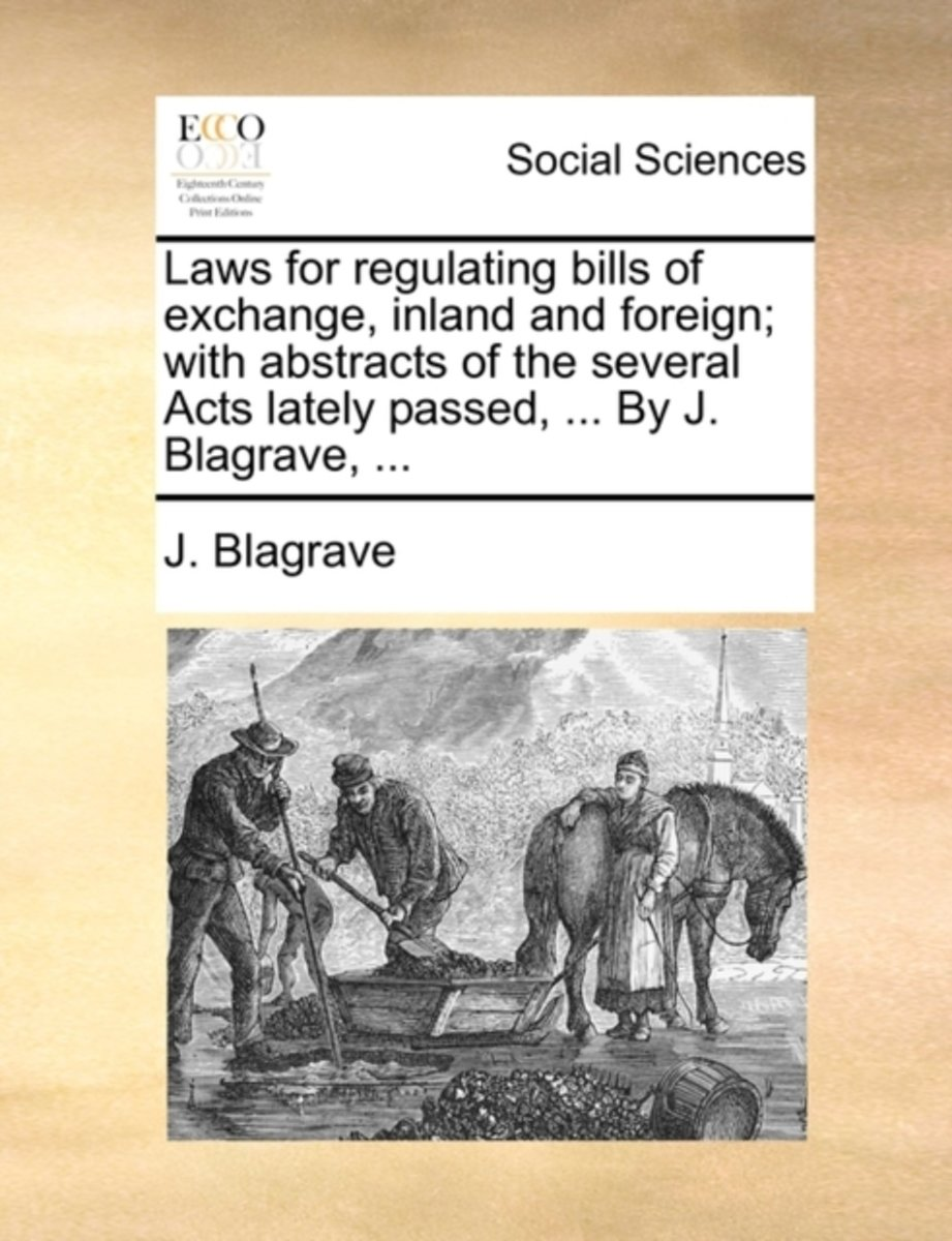 Laws for Regulating Bills of Exchange, Inland and Foreign; With Abstracts of the Several Acts Lately Passed, ... by J. Blagrave, ...