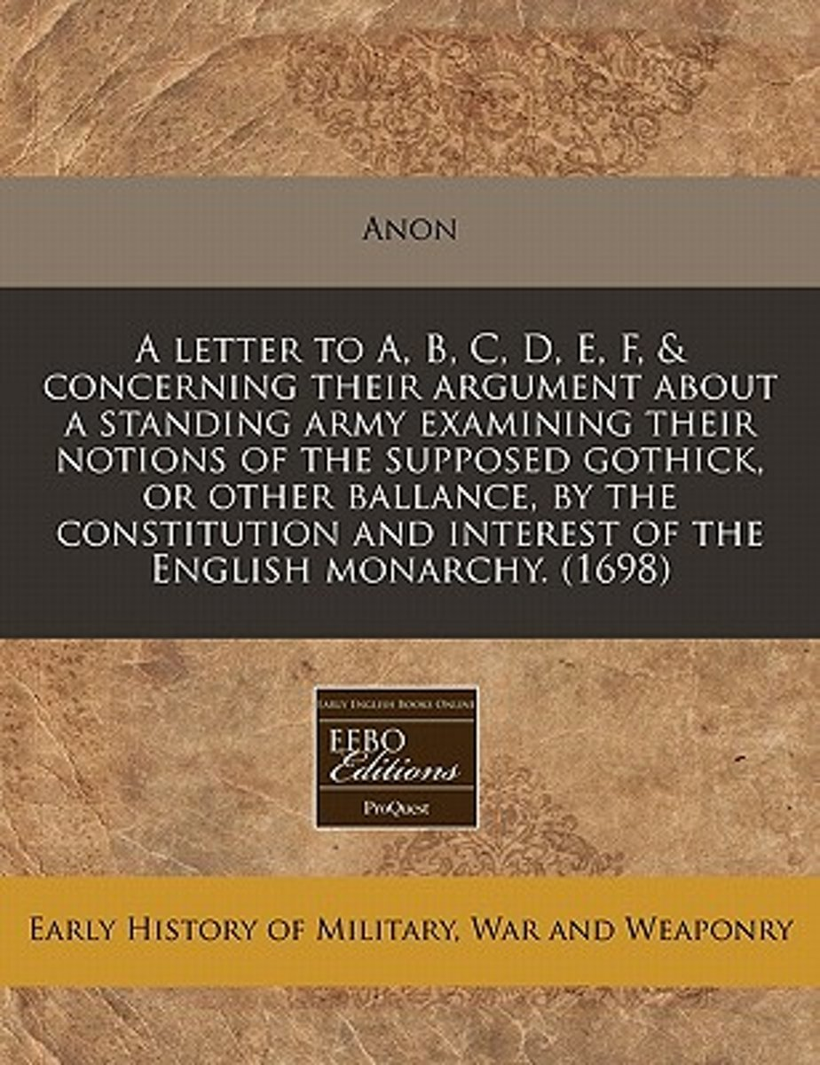 A Letter to A, B, C, D, E, F, & Concerning Their Argument about a Standing Army Examining Their Notions of the Supposed Gothick, or Other Ballance, by the Constitution and Interest of the Eng