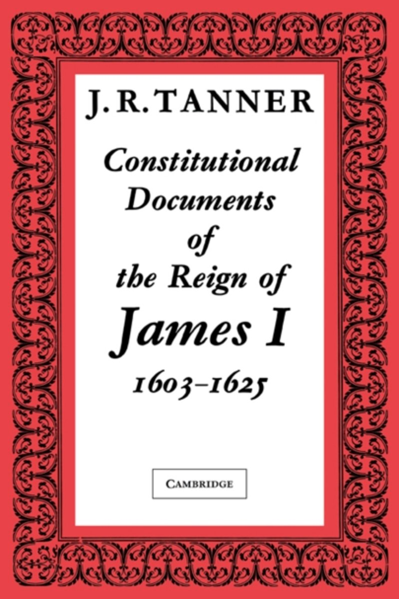 Constitutional Documents of the Reign of James I A.D. 1603-1625