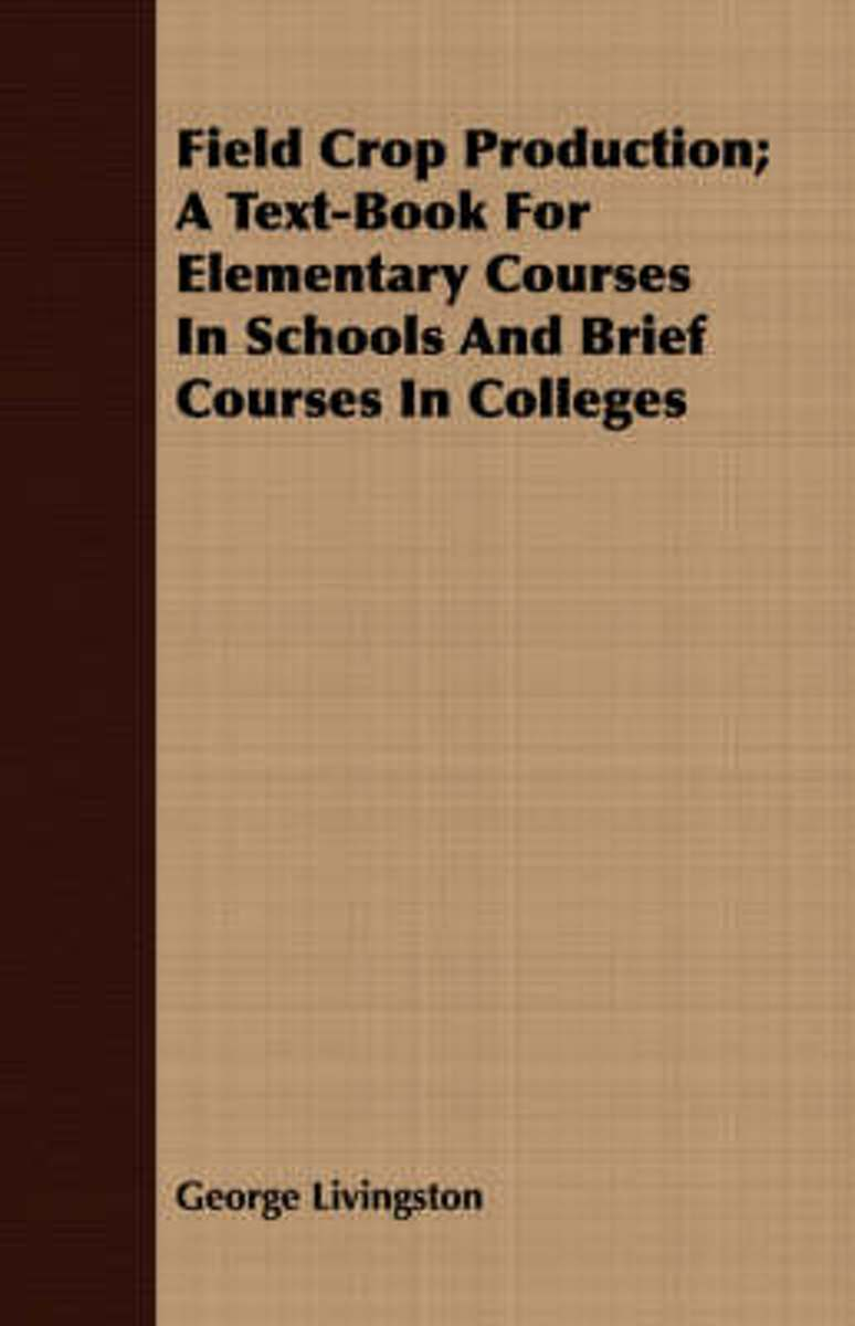 Field Crop Production; A Text-Book For Elementary Courses In Schools And Brief Courses In Colleges