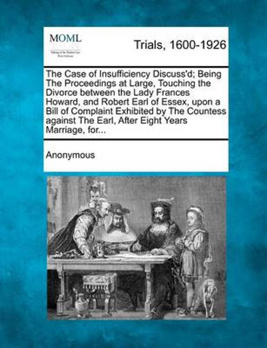 The Case of Insufficiency Discuss'd; Being the Proceedings at Large, Touching the Divorce Between the Lady Frances Howard, and Robert Earl of Essex, Upon a Bill of Complaint Exhibited by the