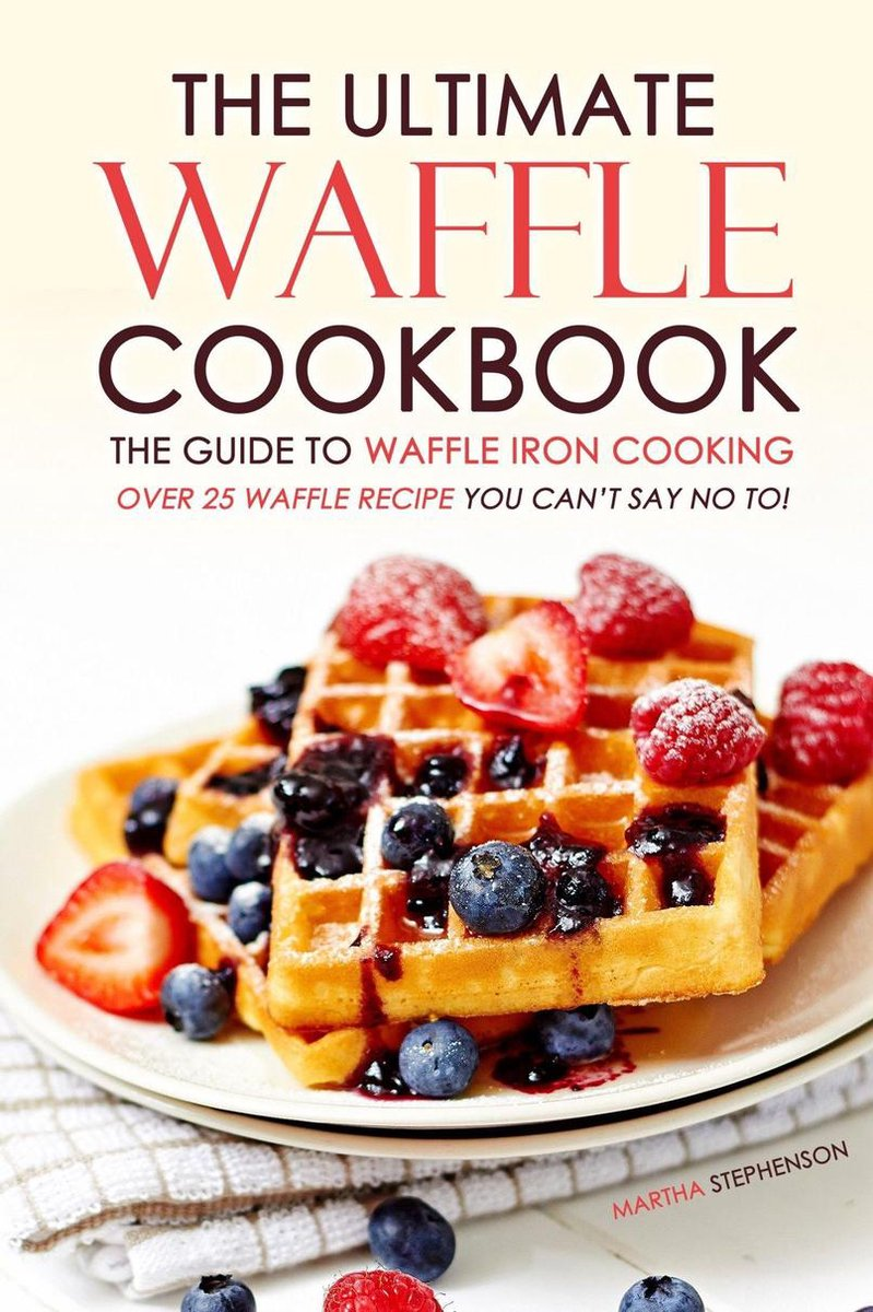 The Ultimate Waffle Cookbook: The Guide to Waffle Iron Cooking