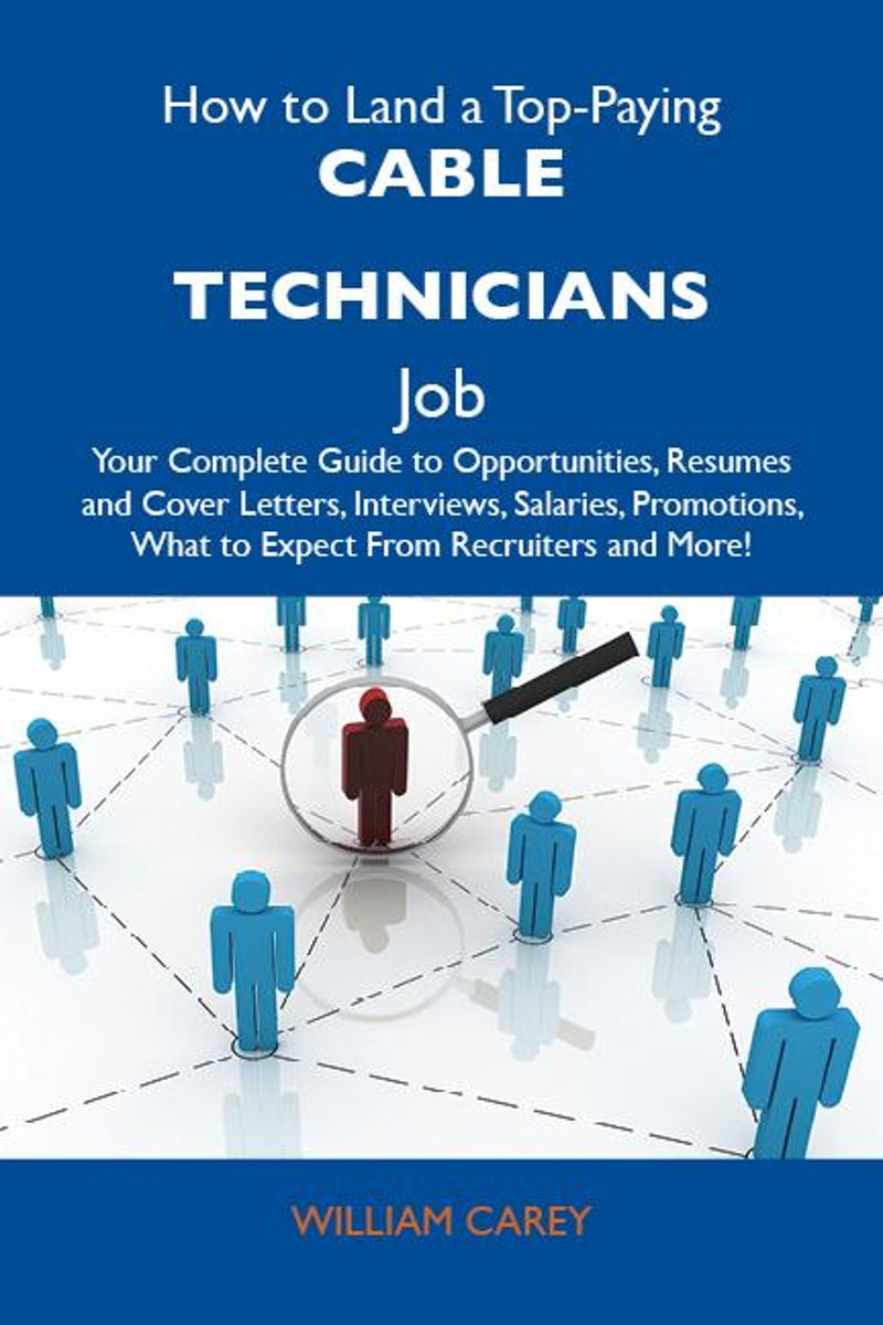 How to Land a Top-Paying Cable technicians Job: Your Complete Guide to Opportunities, Resumes and Cover Letters, Interviews, Salaries, Promotions, What to Expect From Recruiters and More