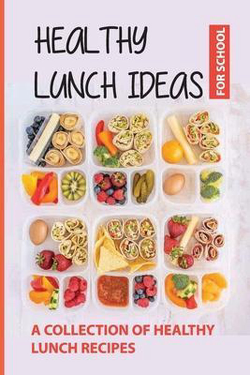 Healthy Lunch Ideas For School: A Collection/Of Healthy Lunch Recipes: Healthy School Lunch Ideas