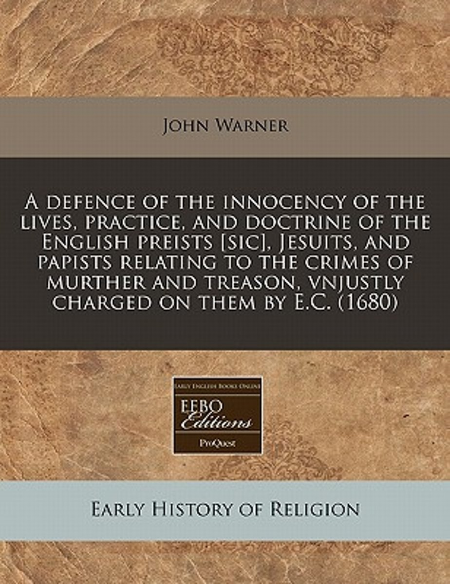 A Defence of the Innocency of the Lives, Practice, and Doctrine of the English Preists [Sic], Jesuits, and Papists Relating to the Crimes of Murther and Treason, Vnjustly Charged on Them by E