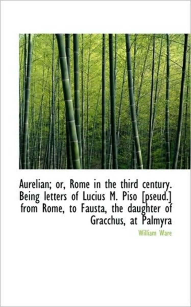 Aurelian; Or, Rome in the Third Century. Being Letters of Lucius M. Piso [Pseud.] from Rome, to Faus