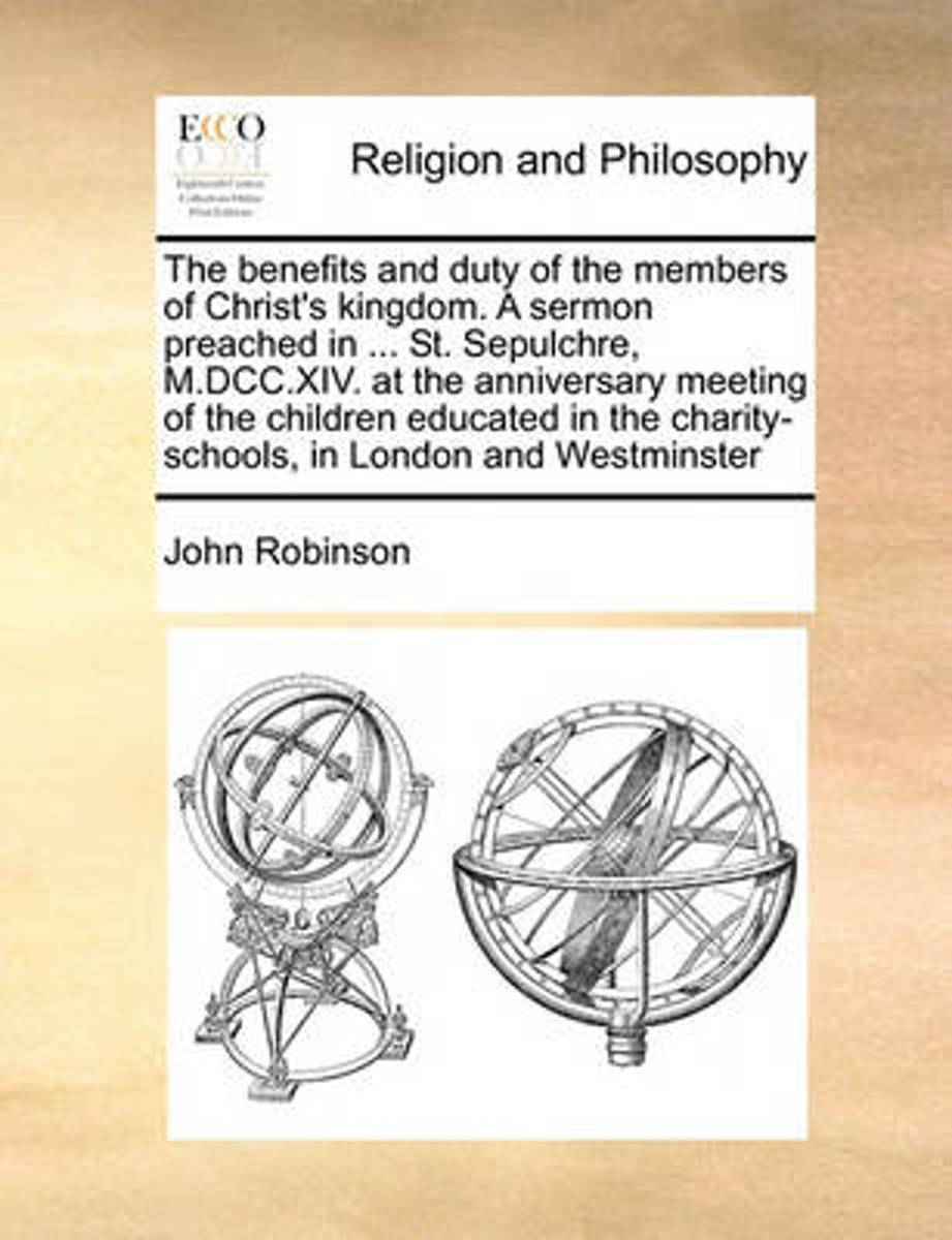 The Benefits and Duty of the Members of Christ's Kingdom. a Sermon Preached in ... St. Sepulchre, M.DCC.XIV. at the Anniversary Meeting of the Children Educated in the Charity-Schools, in Lon