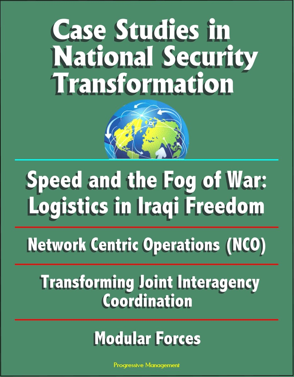 Case Studies in National Security Transformation: Speed and the Fog of War: Logistics in Iraqi Freedom, Network Centric Operations (NCO), Transforming Joint Interagency Coordination, Modular