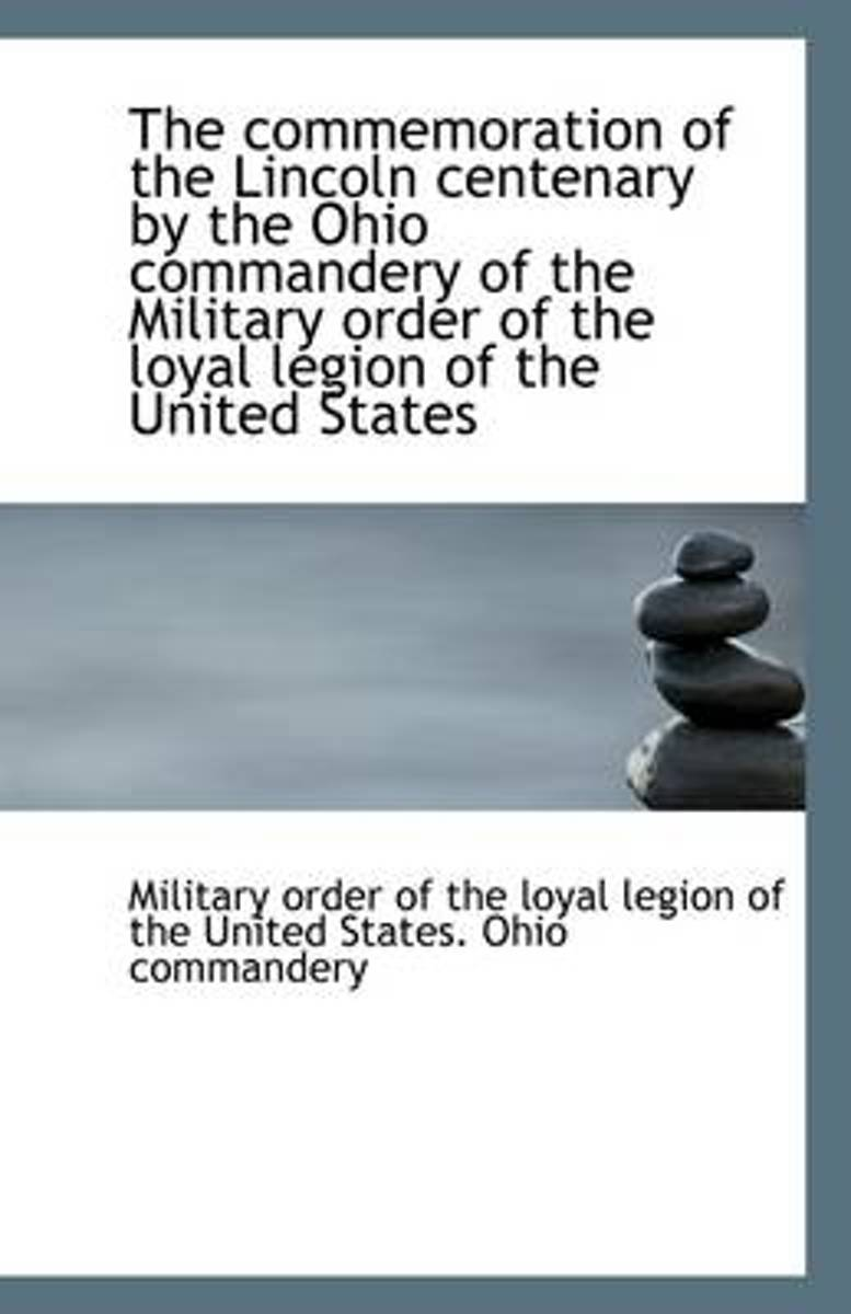 The Commemoration of the Lincoln Centenary by the Ohio Commandery of the Military Order of the Loyal