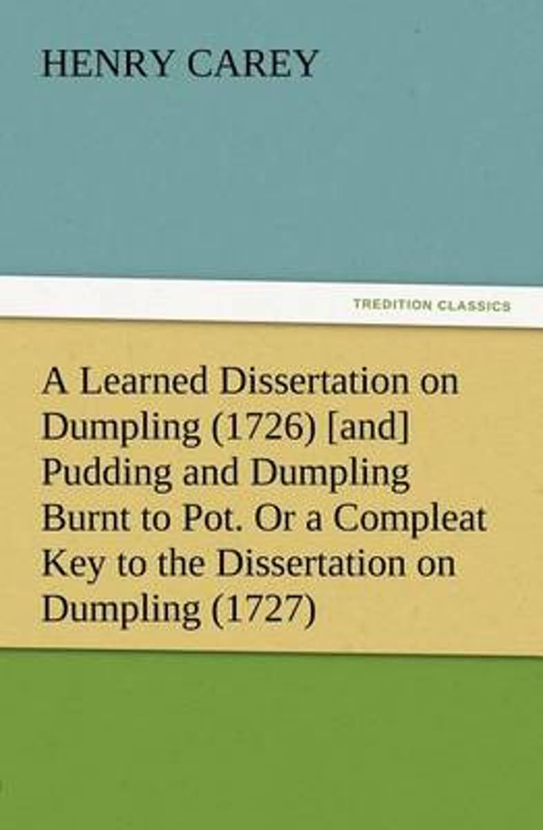 A Learned Dissertation on Dumpling (1726) [And] Pudding and Dumpling Burnt to Pot. or a Compleat Key to the Dissertation on Dumpling (1727)