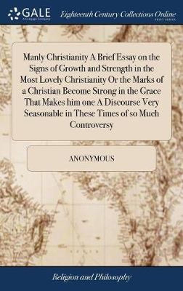 Manly Christianity a Brief Essay on the Signs of Growth and Strength in the Most Lovely Christianity or the Marks of a Christian Become Strong in the Grace That Makes Him One a Discourse Very
