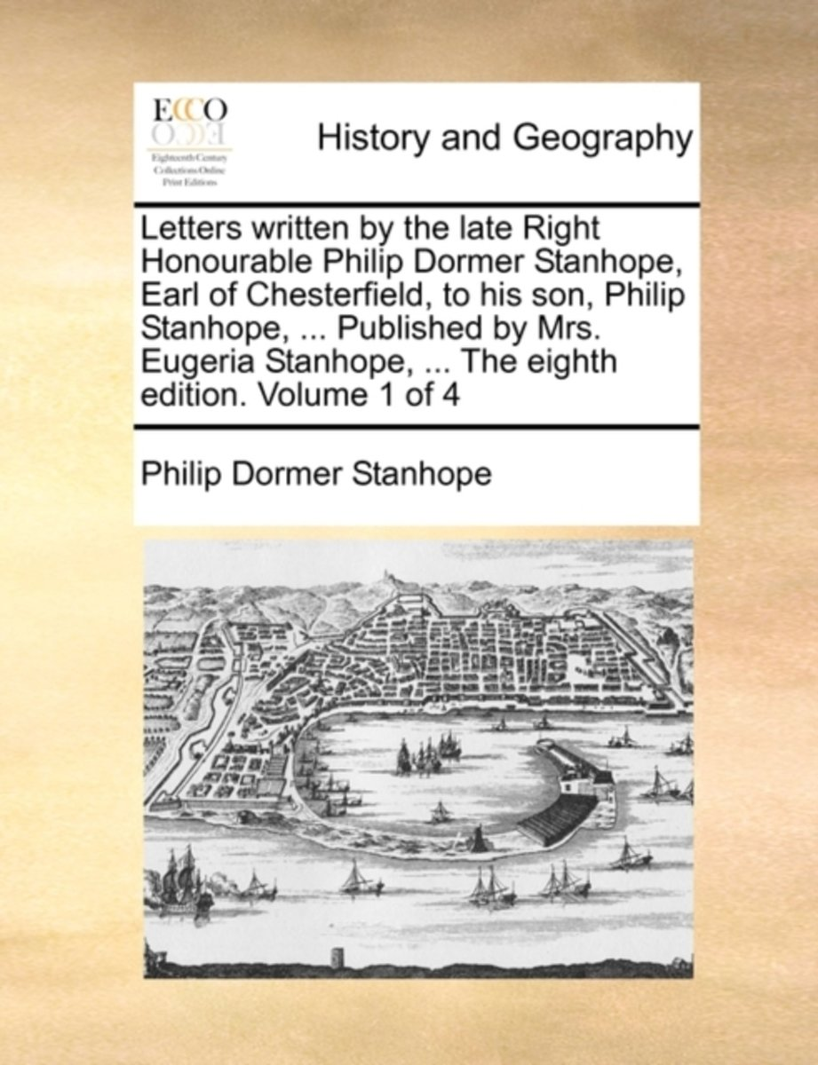 Letters Written by the Late Right Honourable Philip Dormer Stanhope, Earl of Chesterfield, to His Son, Philip Stanhope, ... Published by Mrs. Eugeria Stanhope, ... the Eighth Edition. Volume
