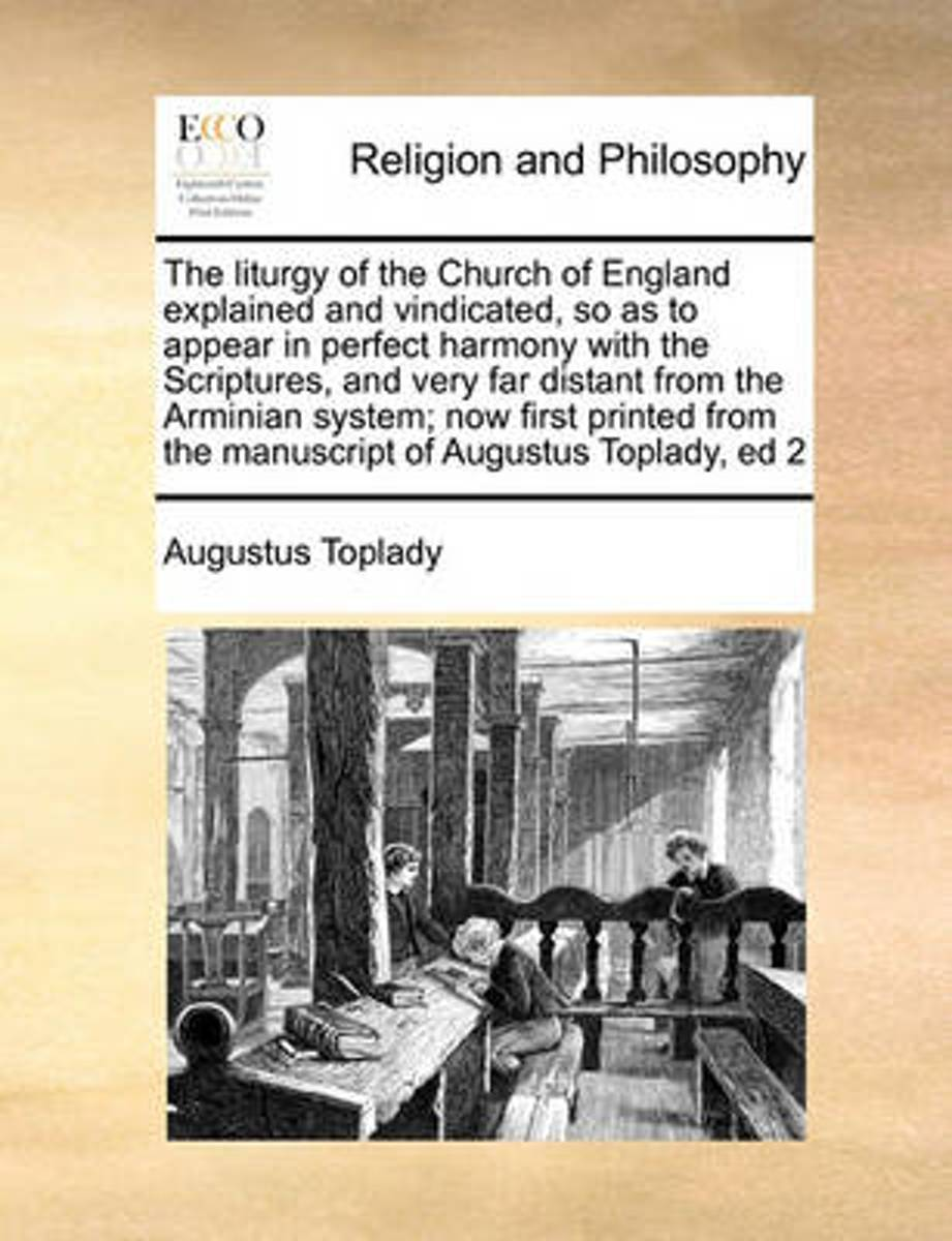 The Liturgy of the Church of England Explained and Vindicated, So as to Appear in Perfect Harmony with the Scriptures, and Very Far Distant from the Arminian System; Now First Printed from th