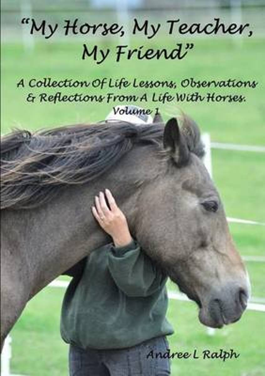 My Horse, My Teacher, My Friend A Collection of Life Lessons, Observations & Reflections from A Life with Horses. Volume 1