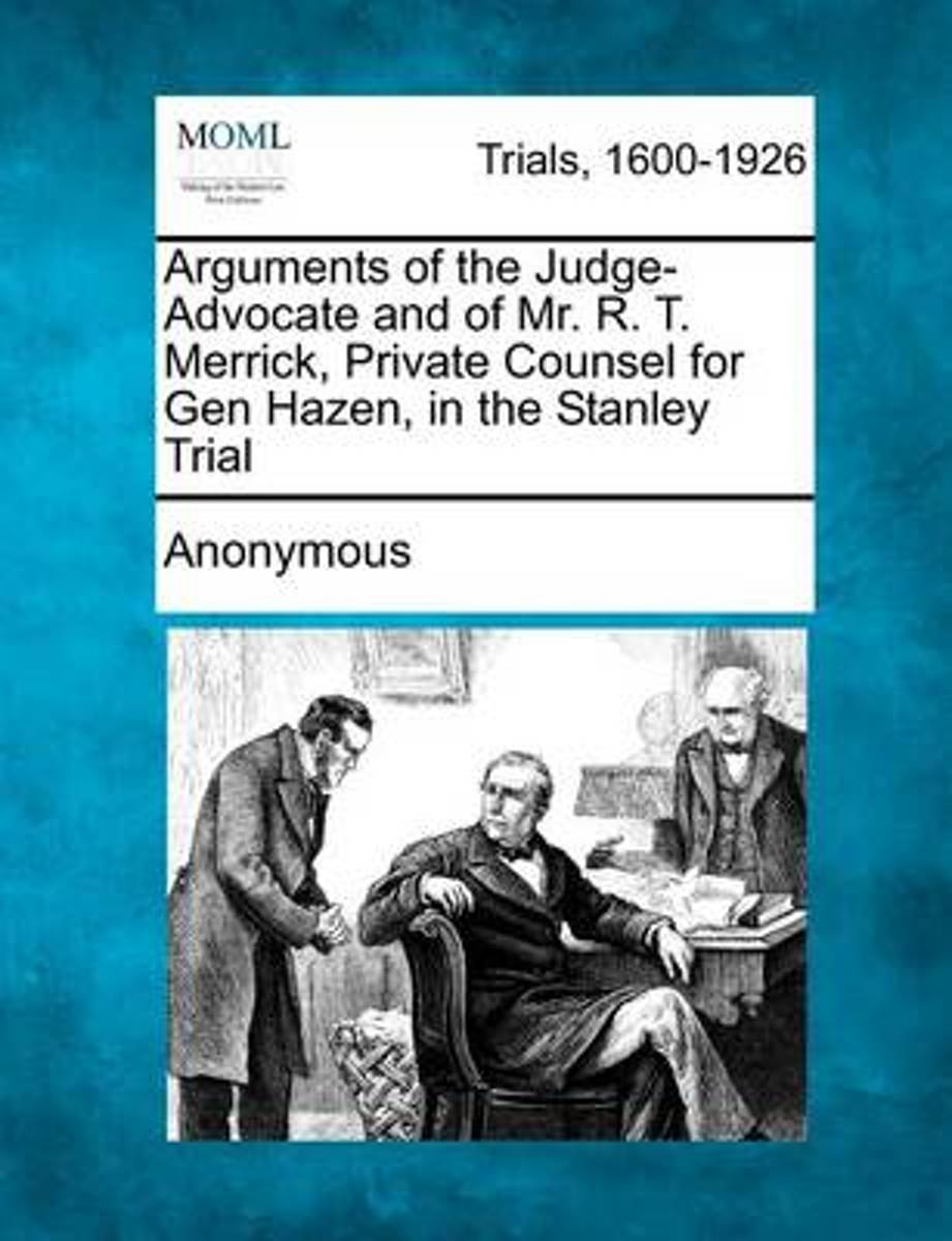 Arguments of the Judge-Advocate and of Mr. R. T. Merrick, Private Counsel for Gen Hazen, in the Stanley Trial
