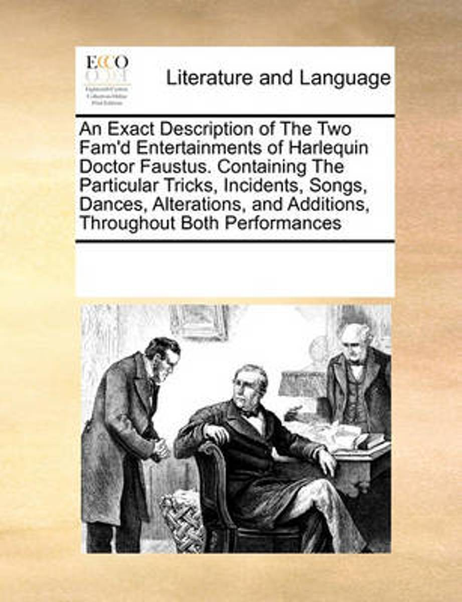 An Exact Description of the Two Fam'd Entertainments of Harlequin Doctor Faustus. Containing the Particular Tricks, Incidents, Songs, Dances, Alterations, and Additions, Throughout Both Perfo