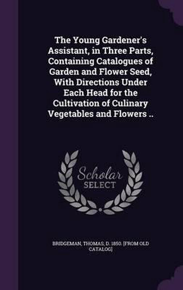 The Young Gardener's Assistant, in Three Parts, Containing Catalogues of Garden and Flower Seed, with Directions Under Each Head for the Cultivation of Culinary Vegetables and Flowers ..