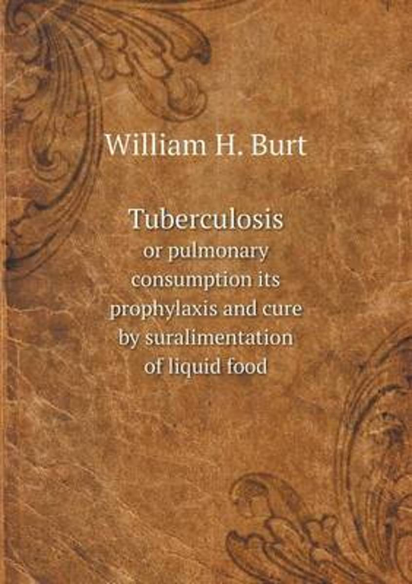 Tuberculosis or Pulmonary Consumption Its Prophylaxis and Cure by Suralimentation of Liquid Food