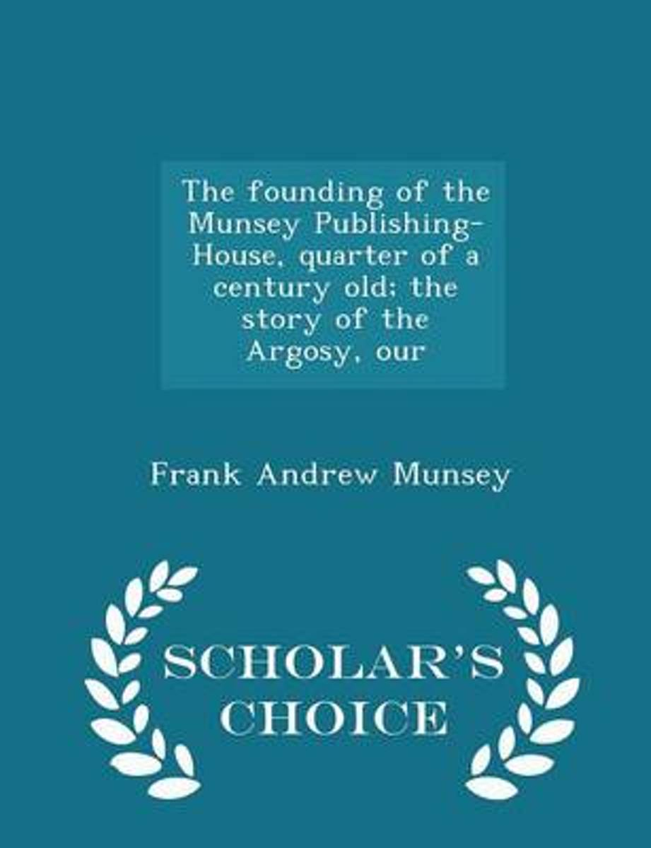 The Founding of the Munsey Publishing-House, Quarter of a Century Old; The Story of the Argosy, Our - Scholar's Choice Edition
