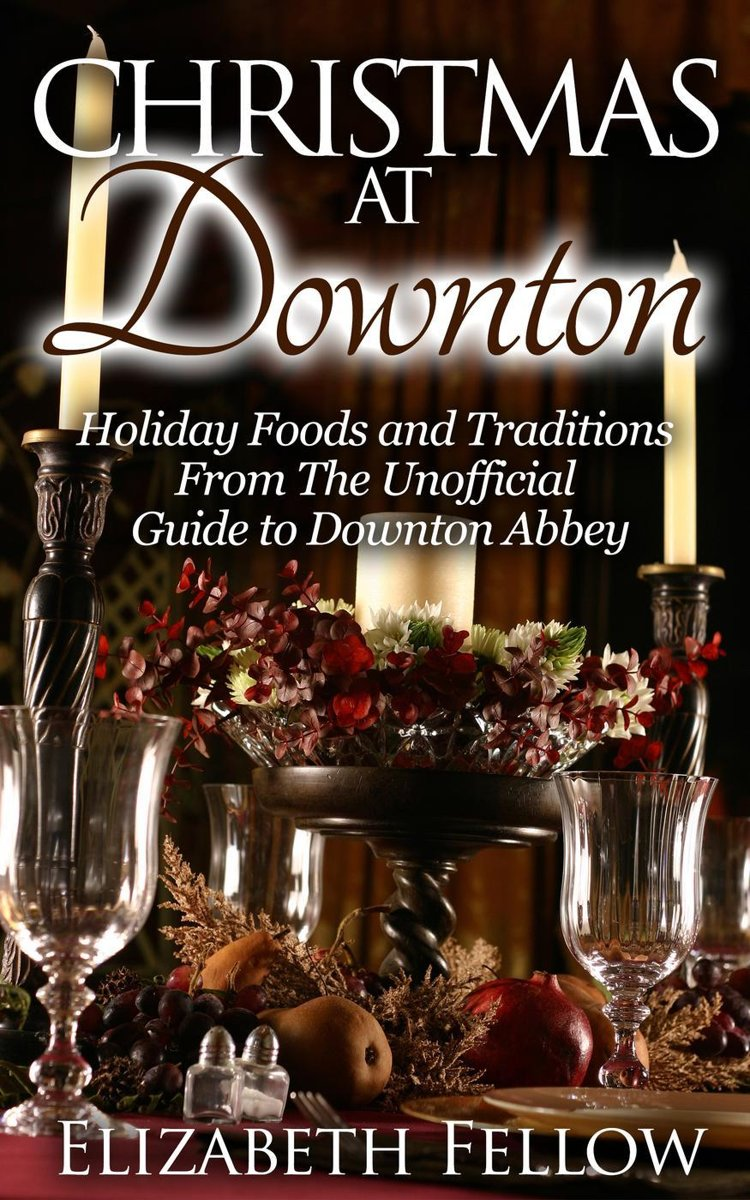 Christmas at Downton: Holiday Foods and Traditions From The Unofficial Guide to Downton Abbey
