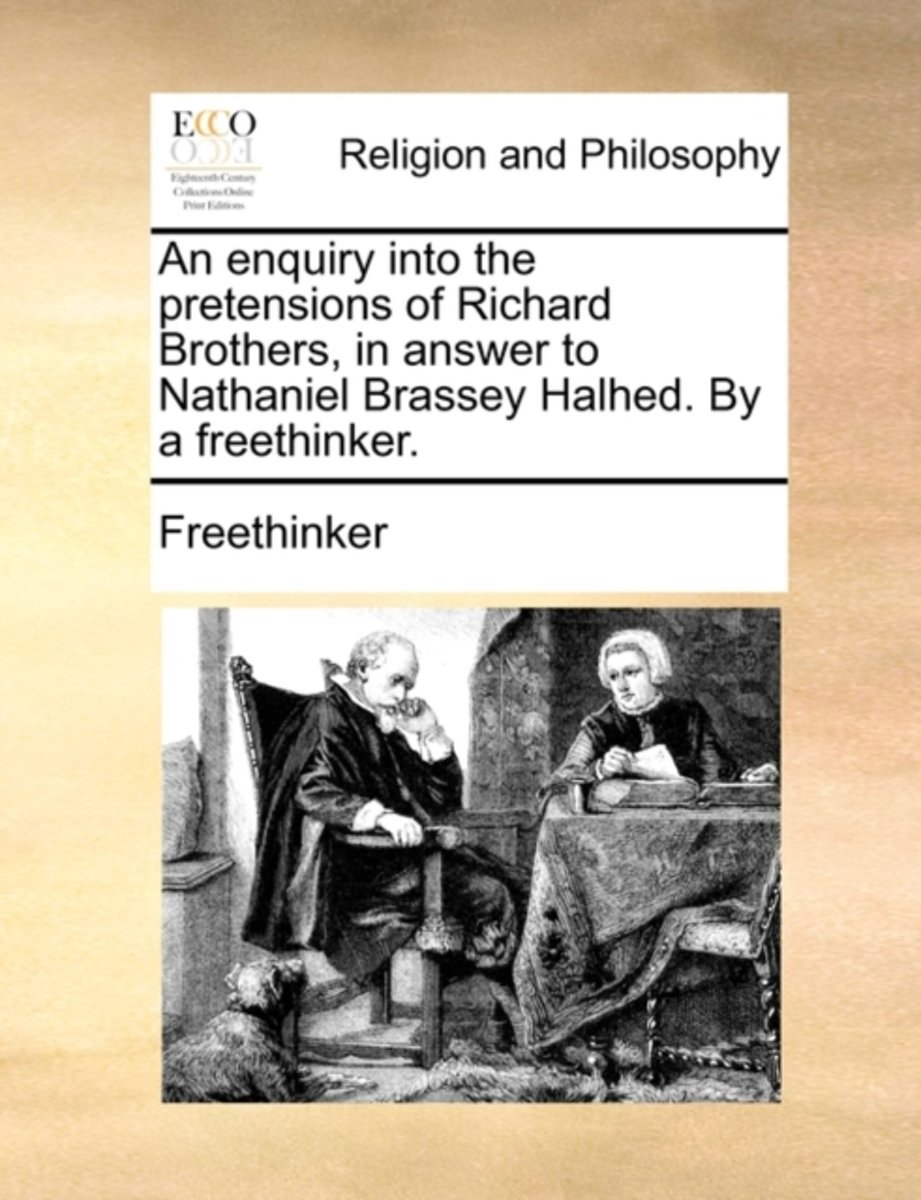 An Enquiry Into the Pretensions of Richard Brothers, in Answer to Nathaniel Brassey Halhed. by a Freethinker.