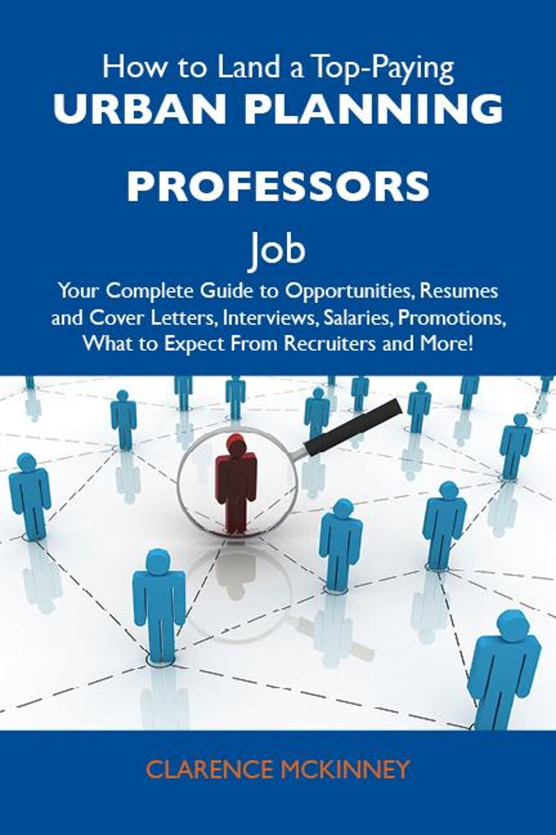How to Land a Top-Paying Urban planning professors Job: Your Complete Guide to Opportunities, Resumes and Cover Letters, Interviews, Salaries, Promotions, What to Expect From Recruiters and M