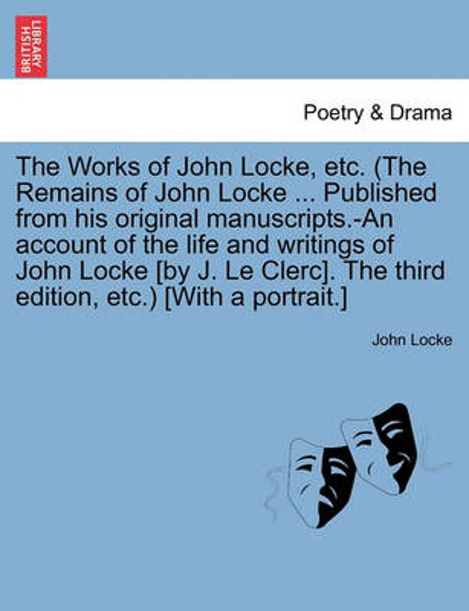 The Works of John Locke, Etc. (the Remains of John Locke ... Published from His Original Manuscripts.-An Account of the Life and Writings of John Locke [By J. Le Clerc]. the Third Edition, Et