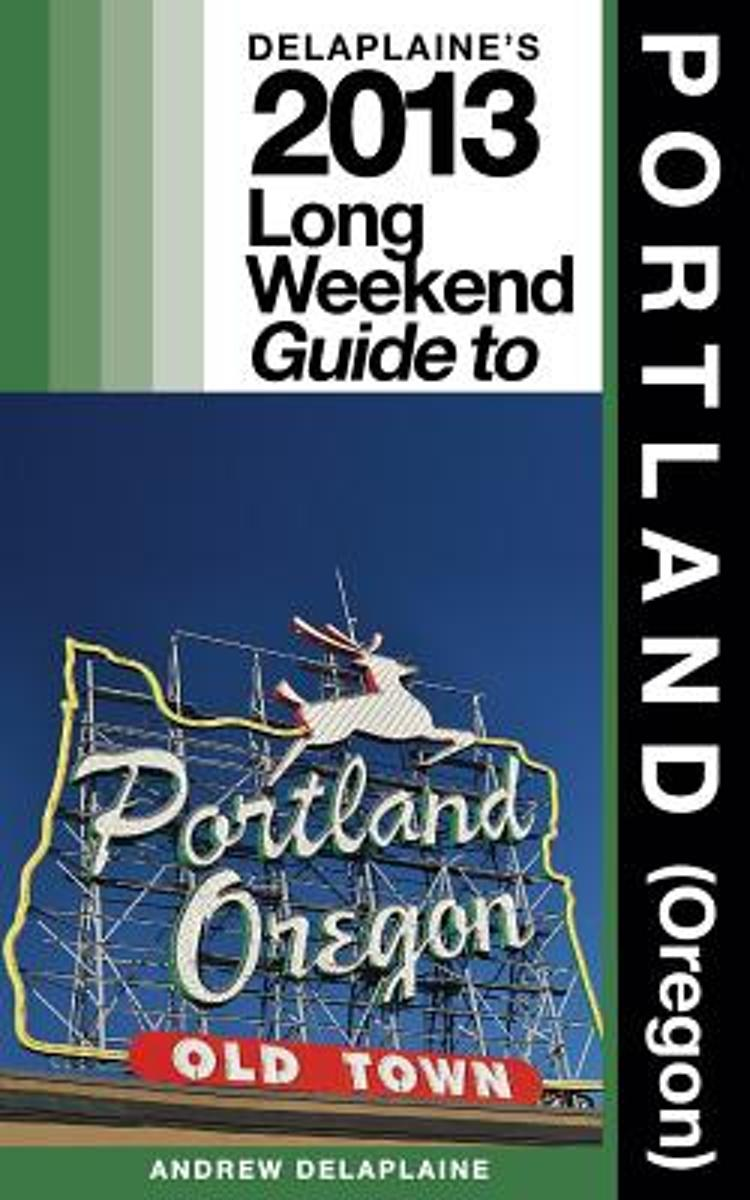 Delaplaine's 2013 Long Weekend Guide to Portland (Oregon)