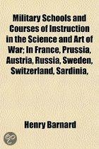 Military Schools and Courses of Instruction in the Science and Art of War; in France, Prussia, Austria, Russia, Sweden, Switzerland, Sardinia,