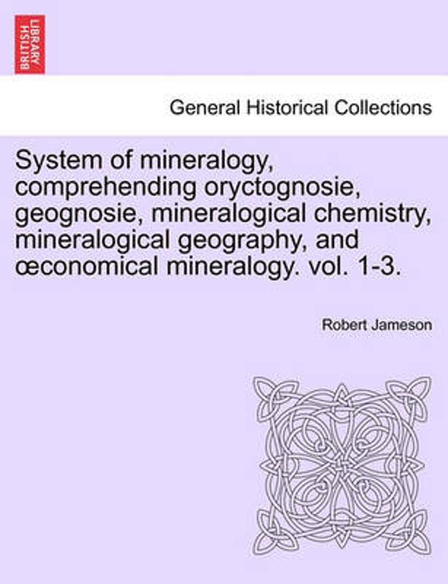 System of Mineralogy, Comprehending Oryctognosie, Geognosie, Mineralogical Chemistry, Mineralogical Geography, and Conomical Mineralogy. Vol. II