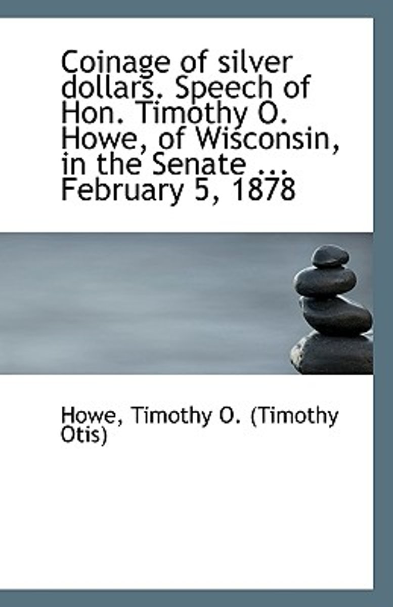 Coinage of Silver Dollars. Speech of Hon. Timothy O. Howe, of Wisconsin, in the Senate ... February