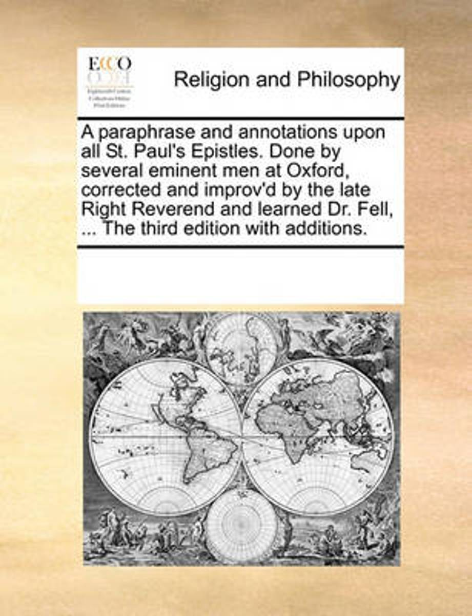 A Paraphrase and Annotations Upon All St. Paul's Epistles. Done by Several Eminent Men at Oxford, Corrected and Improv'd by the Late Right Reverend and Learned Dr. Fell, ... the Third Edition