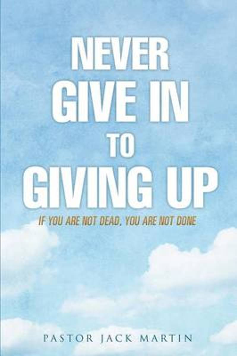 Never Give in to Giving Up