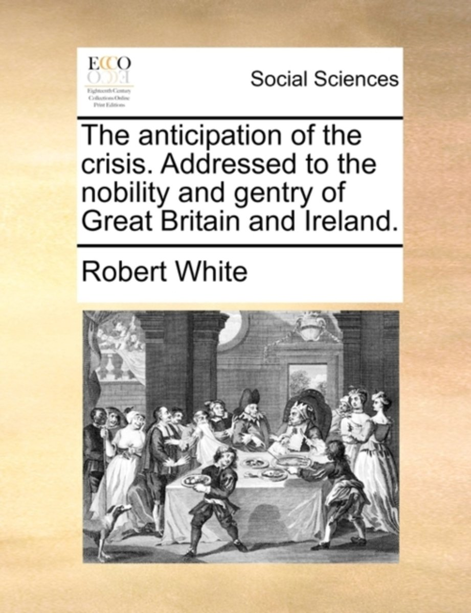 The Anticipation of the Crisis. Addressed to the Nobility and Gentry of Great Britain and Ireland