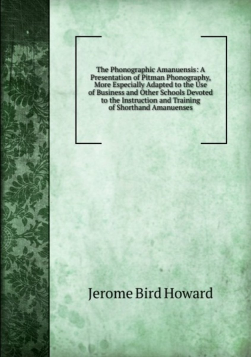 The Phonographic Amanuensis: a Presentation of Pitman Phonography, More Especially Adapted to the Use of Business and Other Schools Devoted to the Instruction and Training of Shorthand Amanue