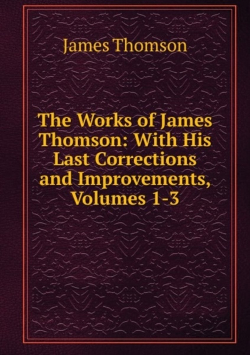 The Works of James Thomson: with His Last Corrections and Improvements, Volumes 1-3