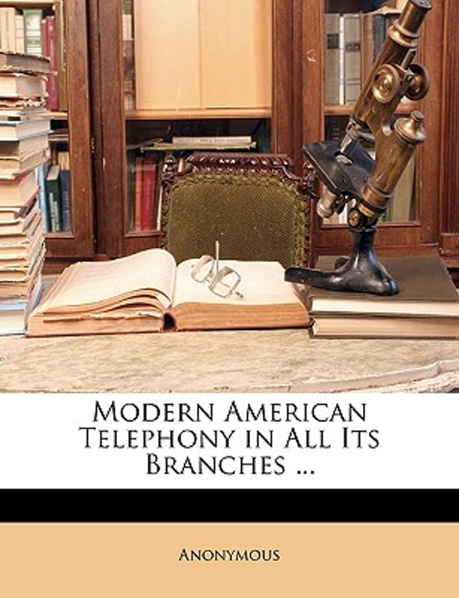 Modern American Telephony In All Its Branches ...