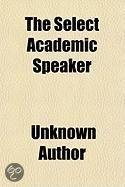 The Select Academic Speaker; Containing A Large Number Of New And Appropriate Pieces, For Prose Declamation, Poetical Recitation, And Drammatic