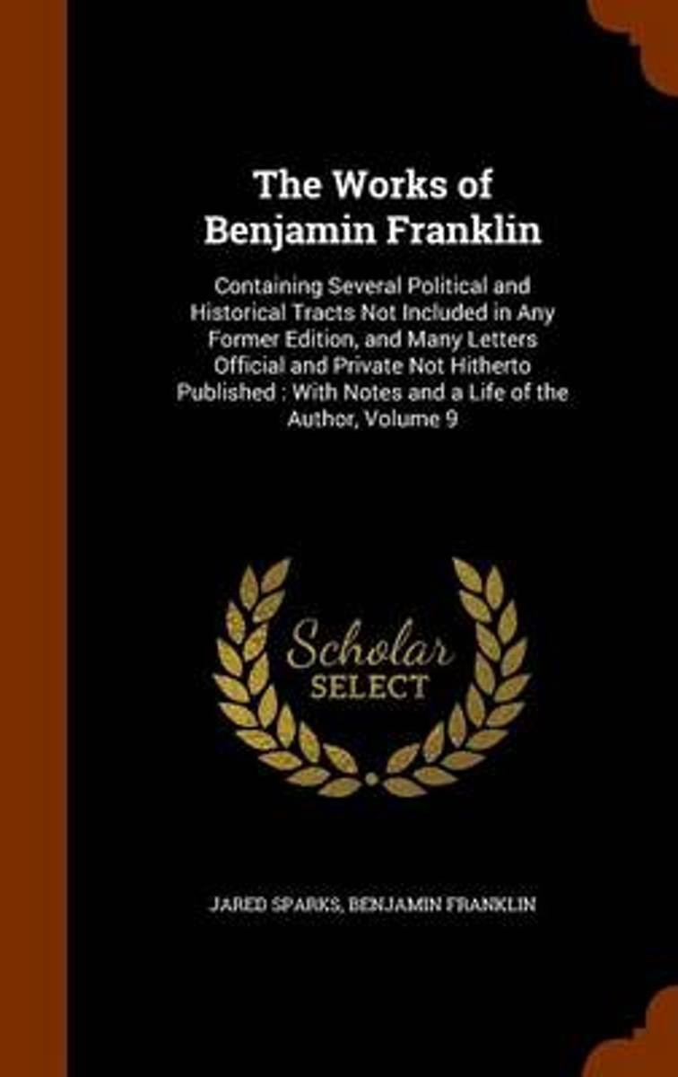 The Works of Benjamin Franklin; Containing Several Political and Historical Tracts Not Included in Any Former Edition, and Many Letters, Official and Private, Not Hitherto Published; With Not