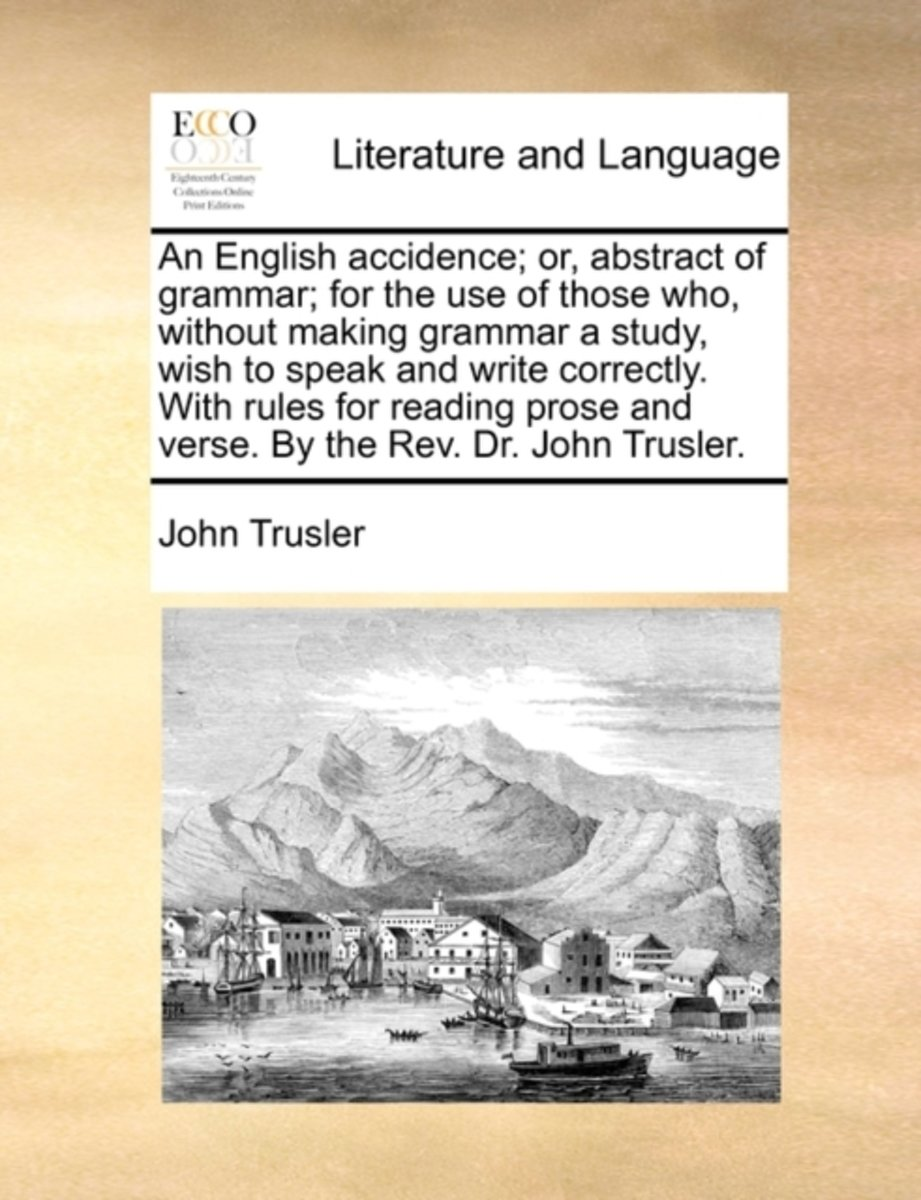 An English Accidence; Or, Abstract of Grammar; For the Use of Those Who, Without Making Grammar a Study, Wish to Speak and Write Correctly. with Rules for Reading Prose and Verse. by the Rev.