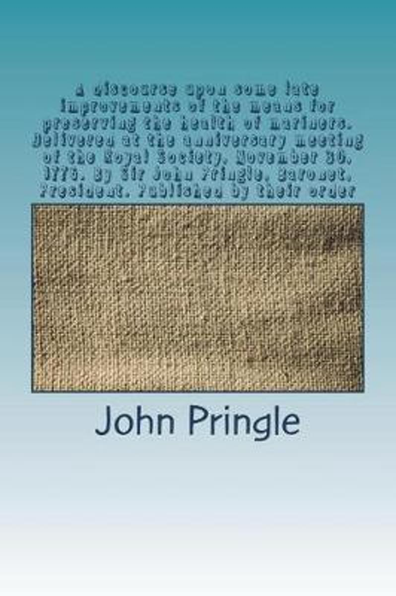A Discourse Upon Some Late Improvements of the Means for Preserving the Health of Mariners. Delivered at the Anniversary Meeting of the Royal Society, November 30, 1776. by Sir John Pringle,