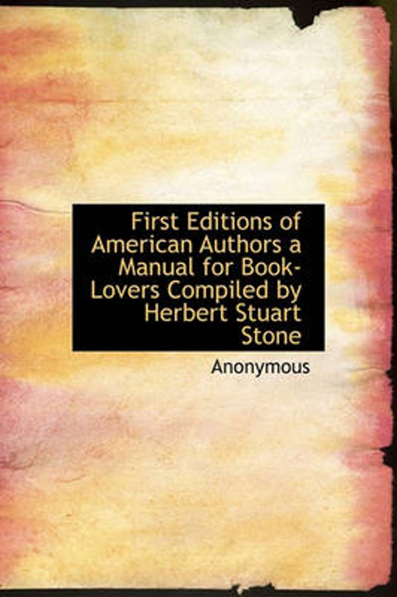 First Editions of American Authors a Manual for Book-Lovers Compiled by Herbert Stuart Stone