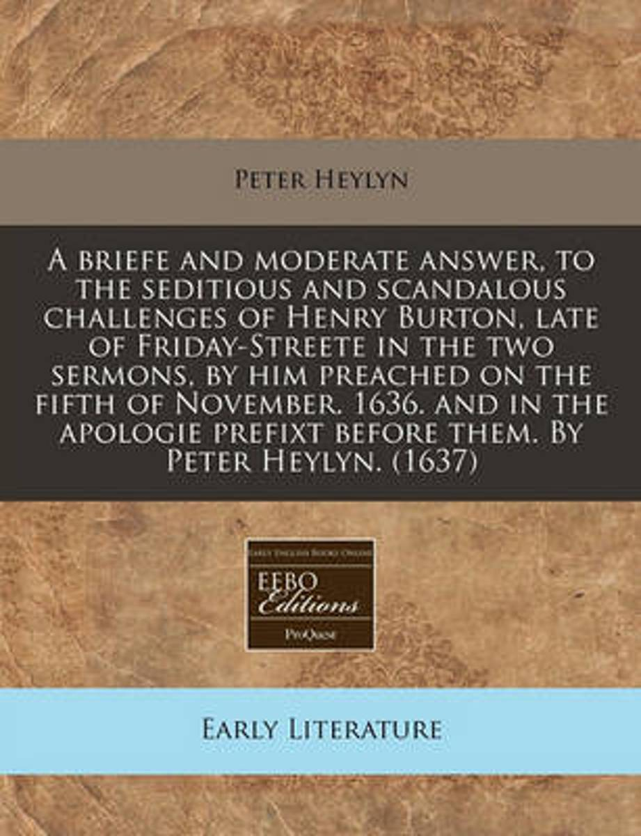 A Briefe and Moderate Answer, to the Seditious and Scandalous Challenges of Henry Burton, Late of Friday-Streete in the Two Sermons, by Him Preached on the Fifth of November. 1636. and in the