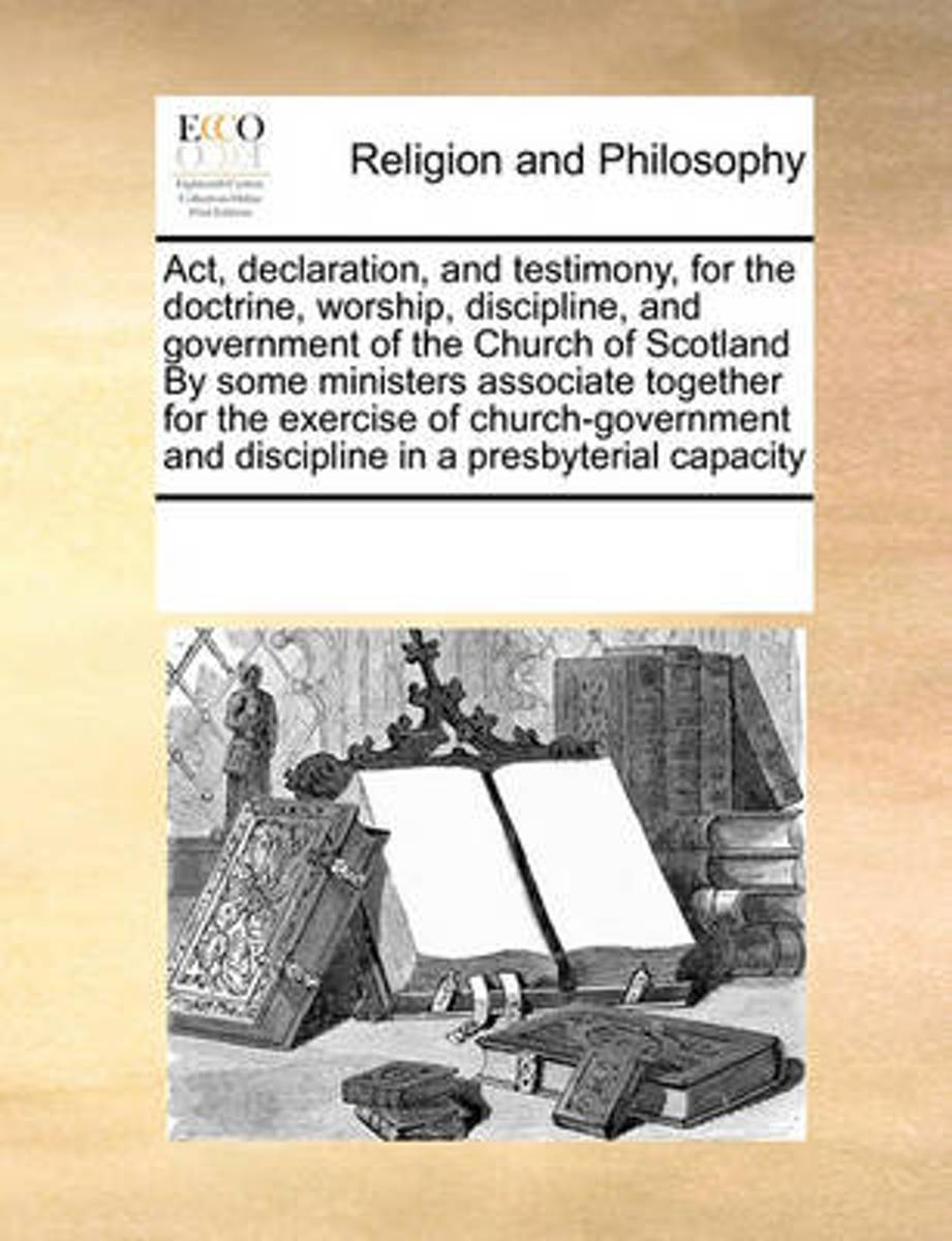 ACT, Declaration, and Testimony, for the Doctrine, Worship, Discipline, and Government of the Church of Scotland by Some Ministers Associate Together for the Exercise of Church-Government and