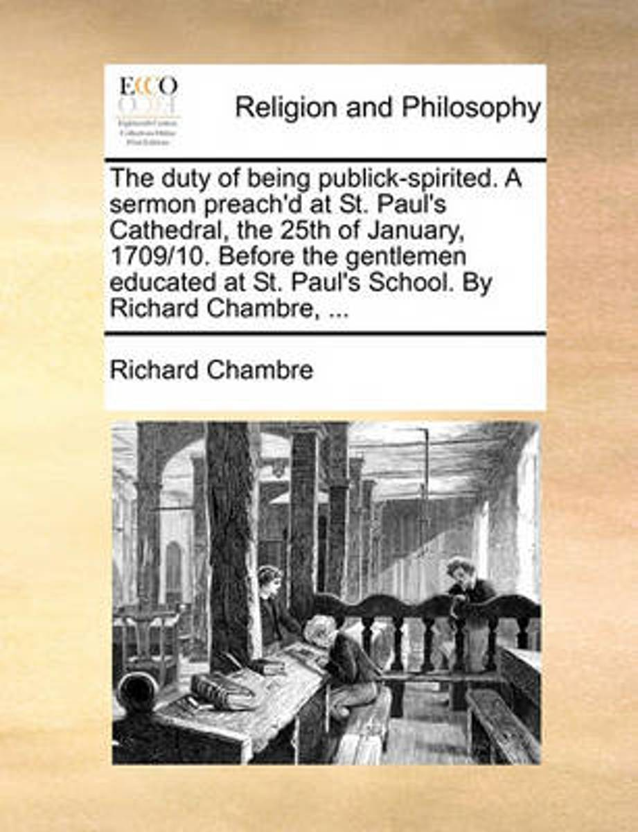 The Duty of Being Publick-Spirited. a Sermon Preach'd at St. Paul's Cathedral, the 25th of January, 1709/10, Before the Gentlemen Educated at St. Paul's School. by Richard Chambre,