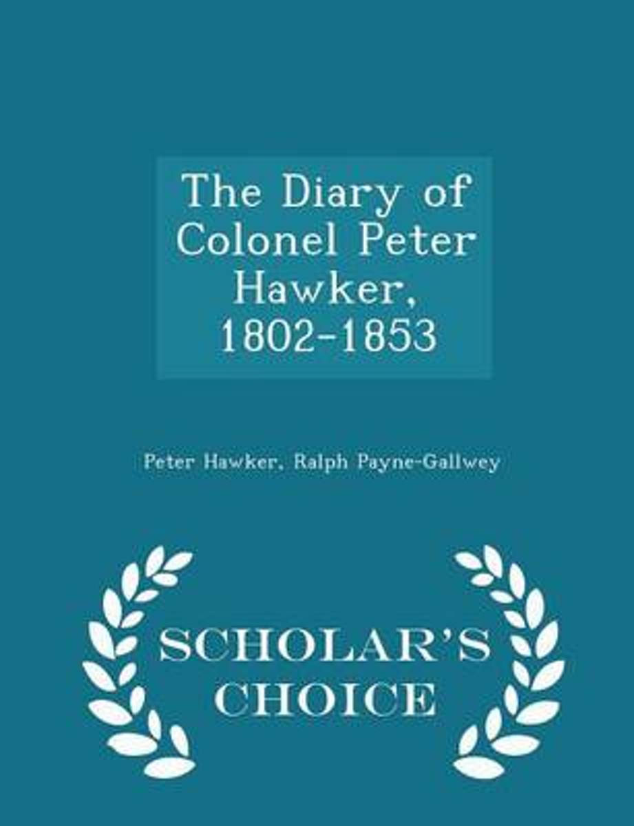 The Diary of Colonel Peter Hawker, 1802-1853 - Scholar's Choice Edition