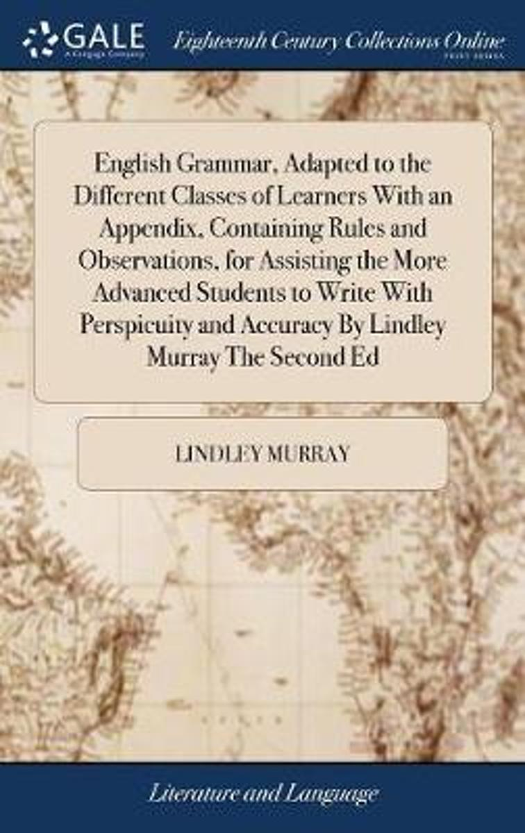 English Grammar, Adapted to the Different Classes of Learners with an Appendix, Containing Rules and Observations, for Assisting the More Advanced Students to Write with Perspicuity and Accur
